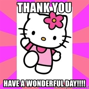 Hello Kitty - thank you  have a wonderful day!!!!