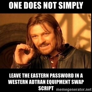 one does not  - One Does not simply leave the eastern password in a western adtran equipment swap script