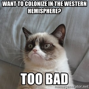 Grumpy cat good - Want to colonize in the Western Hemisphere? Too bad