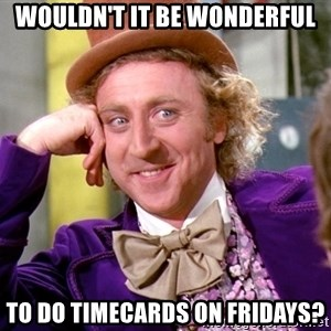 Willy Wonka - Wouldn't it be wonderful to do timecards on Fridays?