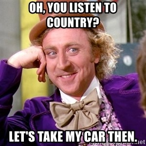 Willy Wonka - Oh, you listen to country? Let's take my car then.