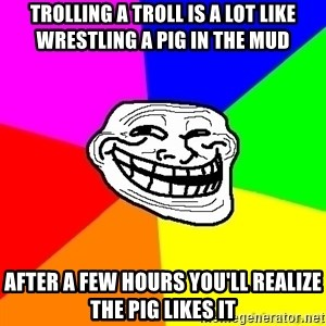troll face1 - Trolling a Troll is a lot like wrestling a pig in the mud after a few hours you'll realize the pig likes it