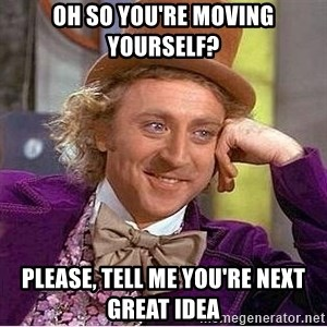 Oh so you're - oh so you're moving yourself? please, tell me you're next great idea