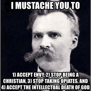 Nietzsche - I mustache you to 1) accept envy, 2) stop being a christian, 3) stop taking opiates, and 4) accept the intellectual death of god
