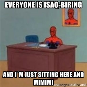 and im just sitting here masterbating - Everyone is isaq-biring and i´m just sitting here and mimimi