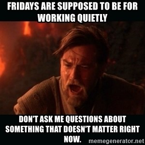 "Obi Wan Kenobi ""You were my brother!"" - fridays are supposed to be for working quietly don't ask me questions about something that doesn't matter right now."