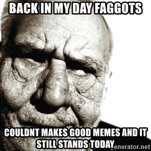 Back In My Day - Back in my day faggots  couldnt makes good memes and it still stands today