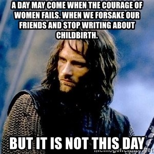 Not this day Aragorn - A day may come when the courage of women fails. When we forsake our friends and stop writing about childbirth. But it is not this day