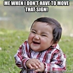 evil plan kid - ME WHEN I DON'T HAVE TO MOVE THAT SIGN!