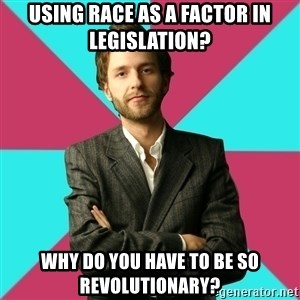 Privilege Denying Dude - Using race as a factor in legislation? Why do you have to be so revolutionary?