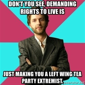 Privilege Denying Dude - don't you see, demanding rights to live is  just making you a left wing tea party extremist.