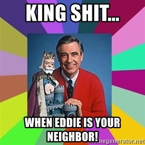 mr rogers  - King Shit... when Eddie is your neighbor!