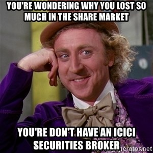 Willy Wonka - You're wondering why you lost so much in the share market You're don't have an ICICI Securities broker