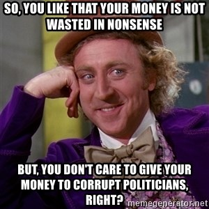 Willy Wonka - So, you like that your money is not wasted in nonsense But, you don't care to give your money to corrupt politicians, right?