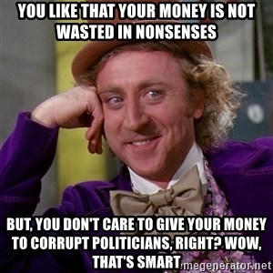 Willy Wonka - You like that your money is not wasted in nonsenses But, you don't care to give your money to corrupt politicians, right? Wow, that's smart