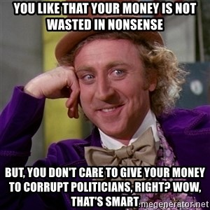 Willy Wonka - You like that your money is not wasted in nonsense But, you don't care to give your money to corrupt politicians, right? Wow, that's smart