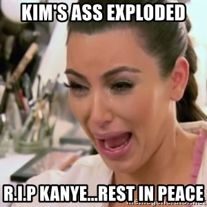Kim Kardashian Crying - Kim's Ass Exploded R.I.P Kanye...rest in peace