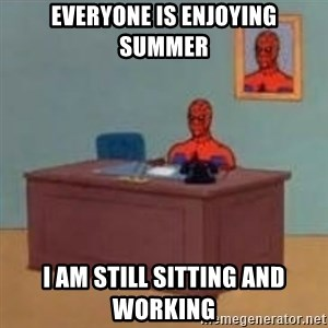 and im just sitting here masterbating - Everyone is enjoying summer I am still sitting and working