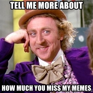 Willy Wonka - Tell Me More About How Much You Miss My Memes