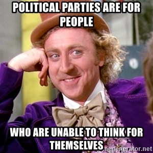 Willy Wonka - Political parties are for people who are unable to think for themselves
