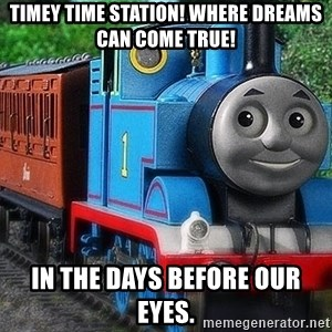 timey time station where dreams can come true in the days before our eyes thomas the tank engine meme generator