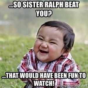 evil plan kid - ...so Sister Ralph beat you? ...that would have been fun to watch!