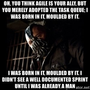 Bane Meme - Oh, you think agile is your ally, but you merely adopted the task queue; I was born in it, moulded by it. I was born in it, moulded by it. I didn't see a well documented sprint until I was already a man