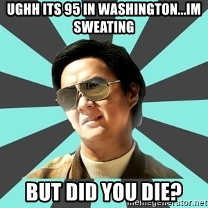 mr chow - UGHH ITS 95 IN WASHINGTON...IM SWEATING  BUT DID YOU DIE?