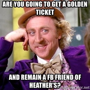 Willy Wonka - ARE YOU GOING TO GET A GOLDEN TICKET AND REMAIN A FB FRIEND OF HEATHER'S?