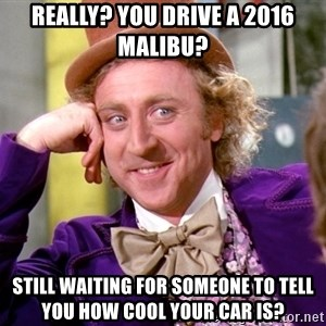 Willy Wonka - really? you drive a 2016 Malibu? still waiting for someone to tell you how cool your car is?