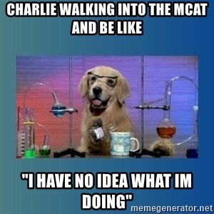 """Chemistry Dog - Charlie walking into the mcat and be like """"I have no idea what im doing"""""""