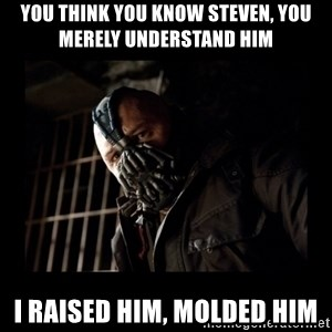 Bane Meme - You think you know Steven, you merely understand him I raised him, molded him
