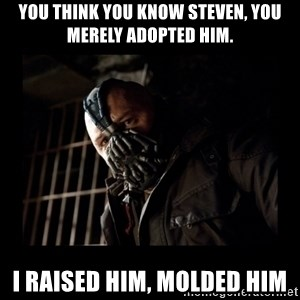 Bane Meme - You think you know Steven, you merely adopted him. I raised him, molded him