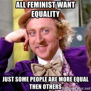 Willy Wonka - All Feminist want equality Just some people are more equal then others