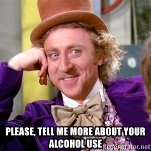 Willy Wonka -  Please, tell me more about your alcohol use