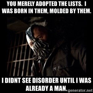Bane Meme - You merely adopted the lists.  I was born in them, molded by them. I didnt see disorder until I was already a man.