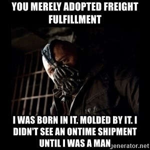 Bane Meme - YOu merely adopted freight fulfillment i was born in it. molded by it. i didn't see an ontime shipment until i was a man