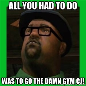 Big Smoke - All you had to do  was to go the damn gym cj!