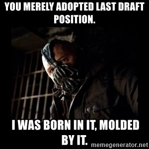 Bane Meme - you merely adopted last draft position.  i was born in it, molded by it.