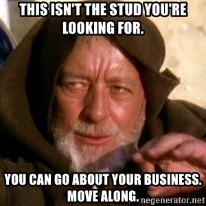 JEDI KNIGHT - This isn't the stud you're looking for. You can go about your business. Move along.