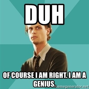 spencer reid - DUH  Of course I am right. I am a genius.
