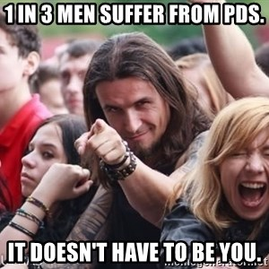 Ridiculously Photogenic Metalhead Guy - 1 in 3 men suffer from PDS. It doesn't have to be you.