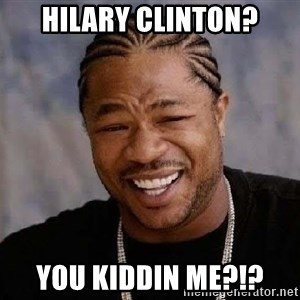 Yo Dawg - Hilary clinton? You kiddin me?!?