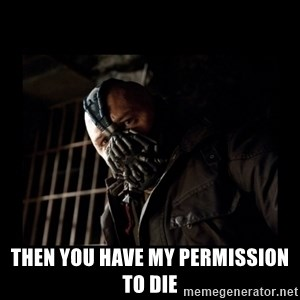 Bane Meme -  then you have my permission to die