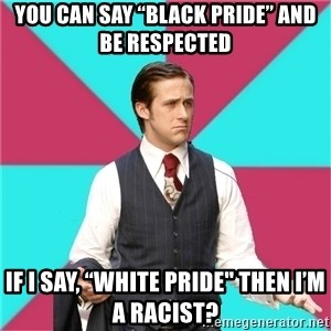 "Privilege Denying Dude - You can say ""Black Pride"" and be respected If I say, ""White Pride"" then I'm a racist?"