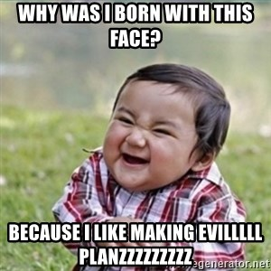 evil plan kid - why was i born with this face? because i like making evilllll planzzzzzzzzz