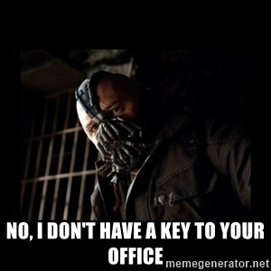 Bane Meme -  no, I don't have a key to your office
