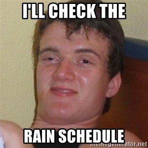 Really highguy - I'll check the rain schedule