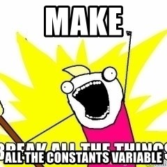 Break All The Things - Make all the constants variable