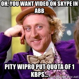 Willy Wonka - OH, You want video on skype in abb Pity wipro put quota of 1 kbps...